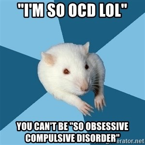 "Psychology Major Rat - ""I'm so ocd lol"" you can't be ""so obsessive compulsive disorder"""