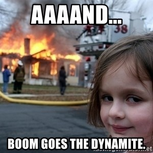 Disaster Girl - aaaand... boom goes the dynamite.