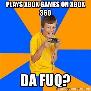 Annoying Gamer Kid - Plays Xbox games on Xbox 360 Da fuq?