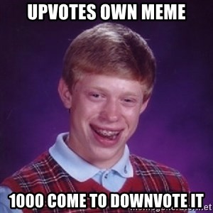 Bad Luck Brian - upvotes own meme 1000 come to downvote it
