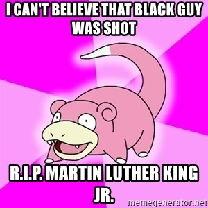 Slowpoke - I can't believe that black guy was shot R.I.P. Martin Luther king jr.