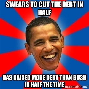 Obama - swears to cut the debt in half has raised more debt than bush in half the time