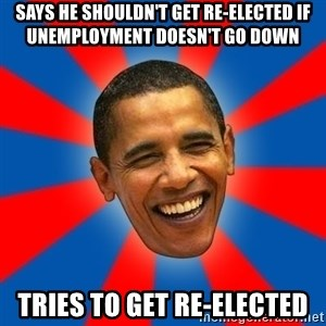 Obama - says he shouldn't get re-elected if unemployment doesn't go down tries to get re-elected