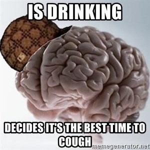 Scumbag Brain - IS drinking decides it's the best time to cough