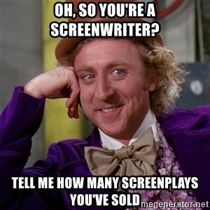 Willy Wonka - oh, so you're a screenwriter? tell me how many screenplays you've sold