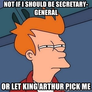 Futurama Fry - Not if I Should Be secretary-general Or let king Arthur pick me