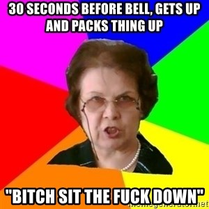"""teacher - 30 SECONDS BEFORE BELL, GETS UP AND PACKS THING UP """"bitch sit the fuck down"""""""