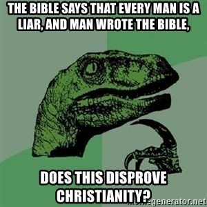 Philosoraptor - The bible says that every man is a liar, and man wrote the bible, does this disprove christianity?