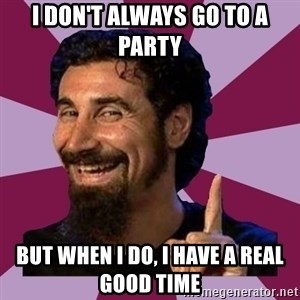 Serj Tankian - I don't always go to a party But when I do, I have a real good time