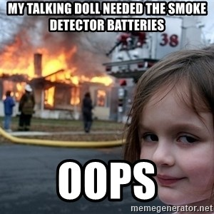 Disaster Girl - my talking doll needed the smoke detector batteries oops