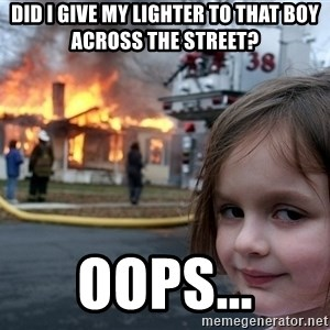 Disaster Girl - Did I give my lighter to that boy across the street? Oops...