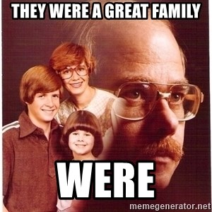 Vengeance Dad - They were a great family were