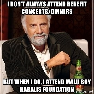 Dos Equis Man - I don't always attend benefit concerts/dinners But when I do, I attend Malu BoY Kabalis Foundation