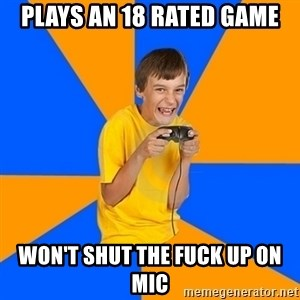 Annoying Gamer Kid - Plays an 18 rated game won't shut the fuck up on mic