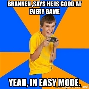 Annoying Gamer Kid - Brannen ,says he is good at every game yeah, in easy mode.