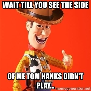 Perv Woody - Wait till you see the side of me Tom Hanks DIDN'T play...
