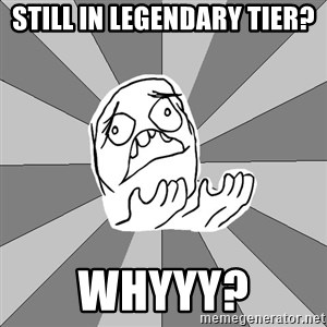Whyyy??? - still in legendary tier? whyyy?