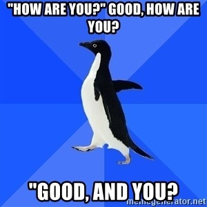 "Socially Awkward Penguin - ""How are you?"" Good, how are you? ""good, and you?"