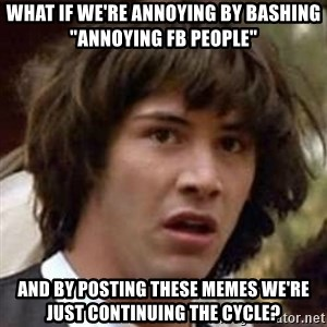 "Conspiracy Keanu - what if we're annoying by bashing ""annoying fb people"" and by posting these memes we're just continuing the cycle?"
