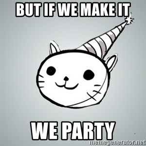 Party cat - BUT IF WE MAKE IT WE PARTY