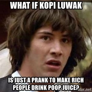Conspiracy Keanu - What if kopi luwak is just a prank to make rich people drink poop juice?