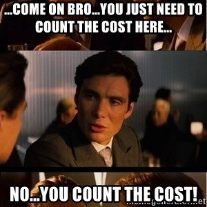 Inception Meme - ...come on bro...you just need to count the cost here... No...You count the cost!