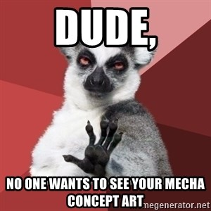 Chill Out Lemur - Dude, no one wants to see your mecha concept art