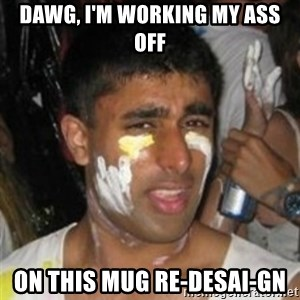 Krazy Kapil - DAWG, i'm working my ass off on this Mug Re-Desai-gn