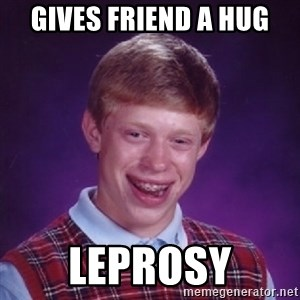 Bad Luck Brian - Gives friend a hug leprosy