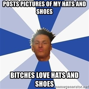 Annoying Facebook Guy - POSTS PICTURES OF MY HATS AND SHOES BITCHES LOVE HATS AND SHOES