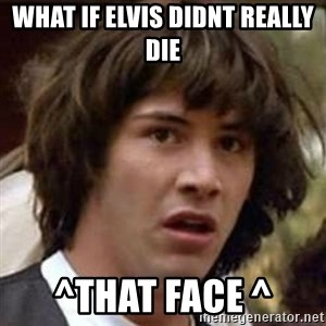 Conspiracy Keanu - what if elvis didnt really die ^that face ^