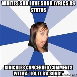 """Annoying Facebook Girl - writes sad love song lyrics as status ridicules concerned comments with a """"lol it's a song!"""""""