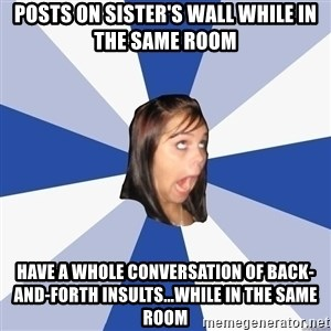 Annoying Facebook Girl - posts on sister's wall while in the same room have a whole conversation of back-and-forth insults...while in the same room