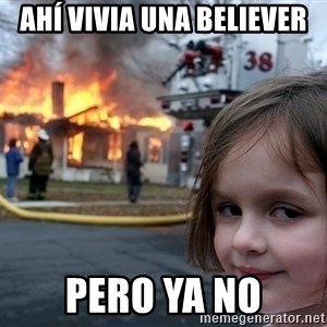 Disaster Girl - Ahí vivia una believer pero ya no