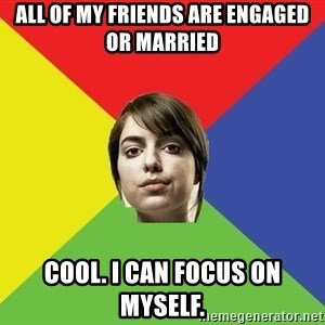 Non Jealous Girl - all of my friends are engaged or married cool. i can focus on myself.