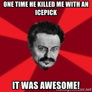 Trotsky Want More Crackers - oNE TIME HE KILLED ME WITH AN ICEPICK IT was AWESOME!