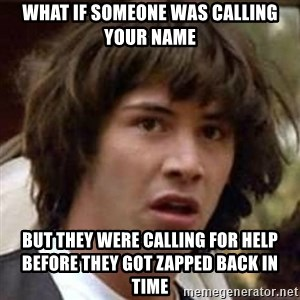 Conspiracy Keanu - What if someone was calling your name but they were calling for help before they got zapped back in time