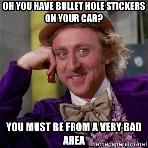 Willy Wonka - Oh you have bullet hole stickers on your car? you must be from a very bad area