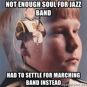 PTSD Clarinet Boy - not enough soul for jazz band  had to settle for marching band instead