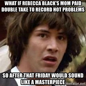 Conspiracy Keanu - what if rebecca black's mom paid double take to record hot problems so after that friday would sound like a masterpiece