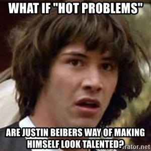 "Conspiracy Keanu - what if ""hot Problems"" Are Justin Beibers way of making himself look talented?"