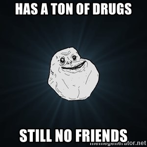 Forever Alone - Has a ton of drugs StIll no friends