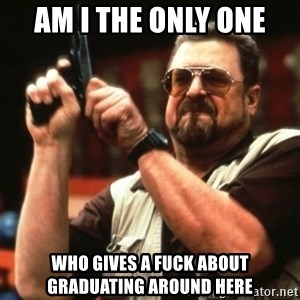 Big Lebowski - Am I the only one Who gives a fuck about graduating around here
