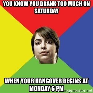 Non Jealous Girl - you know you drank too much on saturday when your hangover begins at monday 6 pm