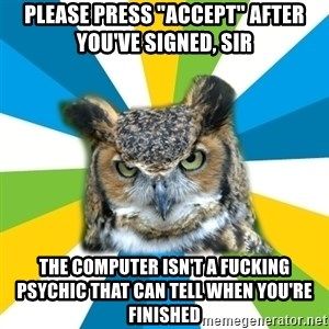 "Old Navy Owl - please press ""accept"" after you've signed, sir the computer isn't a fucking psychic that can tell when you're finished"
