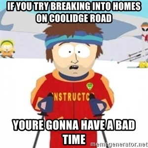 Bad time ski instructor 1 - if you try breaking into homes on coolidge road  youre gonna have a bad time