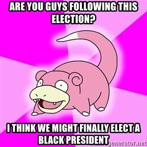 Slowpoke - are you guys following this election? i think we might finally elect a black president