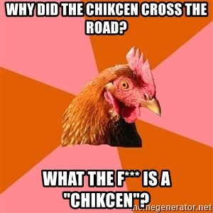 "Anti Joke Chicken - Why did the chikcen cross the road? What the f*** is a ""chikcen""?"