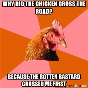 Anti Joke Chicken - Why did the chicken cross the road? Because the rotten bastard crossed me first