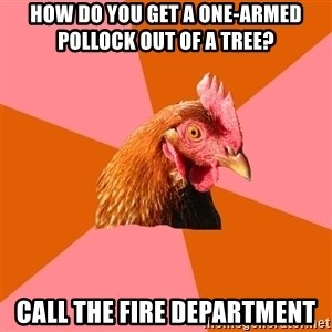 Anti Joke Chicken - How do you get a one-armed pollock out of a tree? Call the fire department